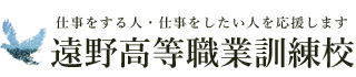 遠野高等職業訓練校 - 仕事をする人、仕事をしたい人を応援します -